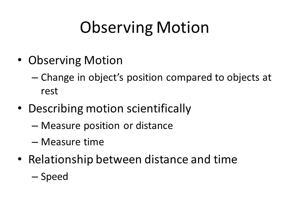 Observing Motion – Change in objects position compared to objects at rest Describing motion scientifically – Measure position or distance – Measure ti