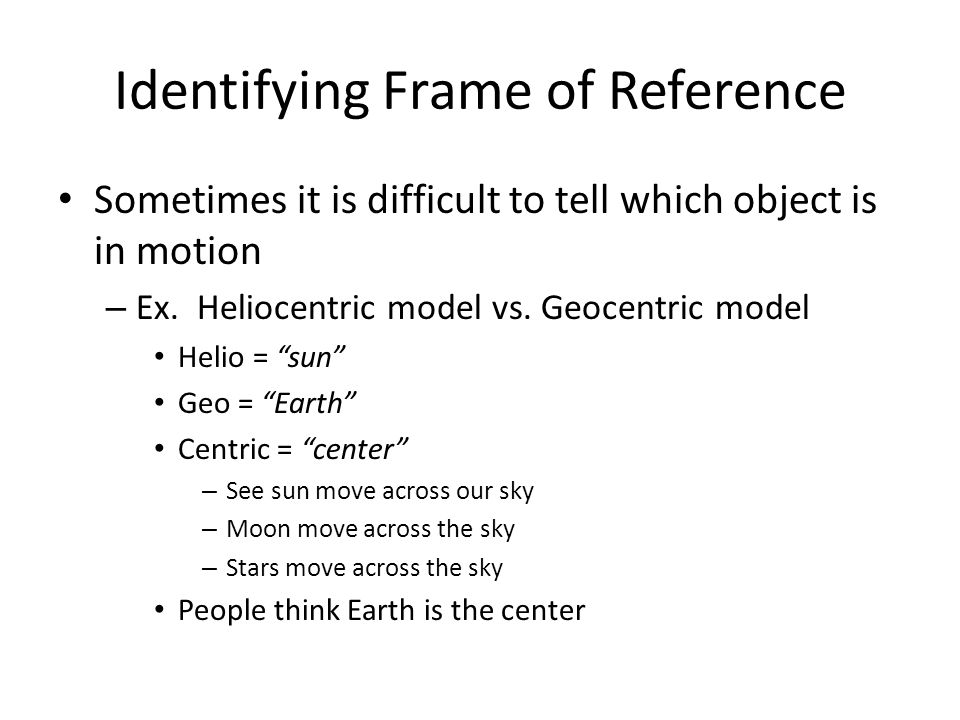 Identifying Frame of Reference Sometimes it is difficult to tell which object is in motion – Ex. Heliocentric model vs. Geocentric model Helio = sun G