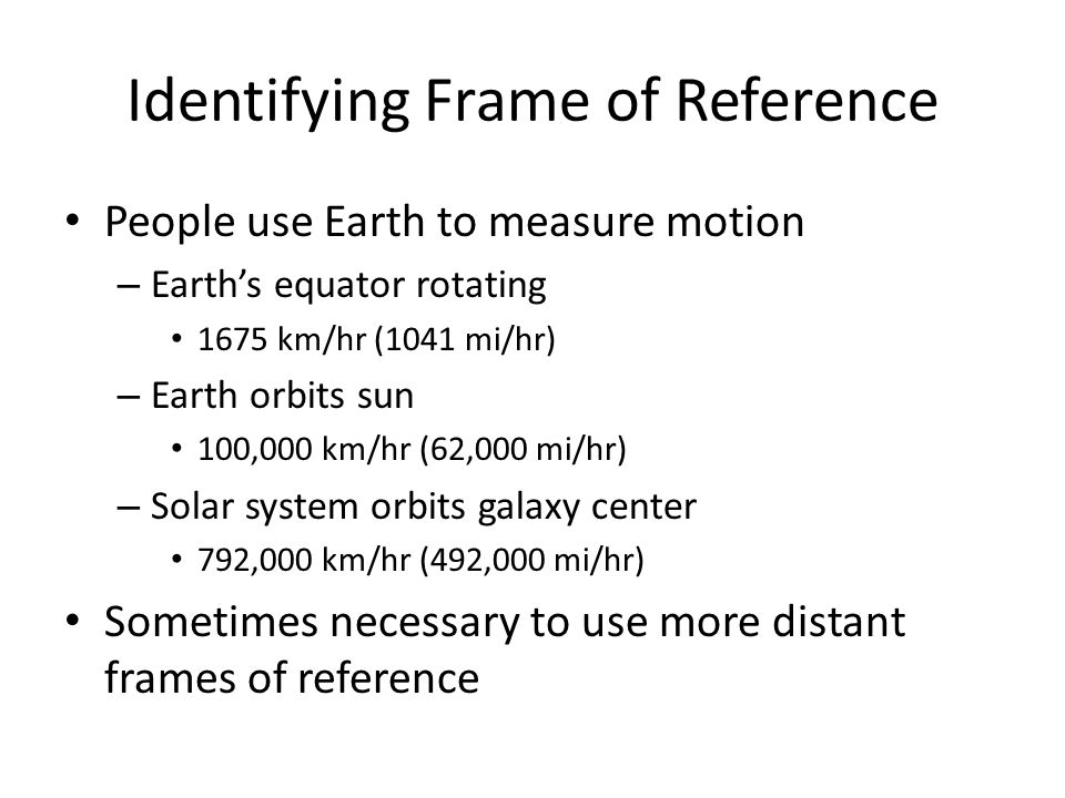 Identifying Frame of Reference People use Earth to measure motion – Earths equator rotating 1675 km/hr (1041 mi/hr) – Earth orbits sun 100,000 km/hr (