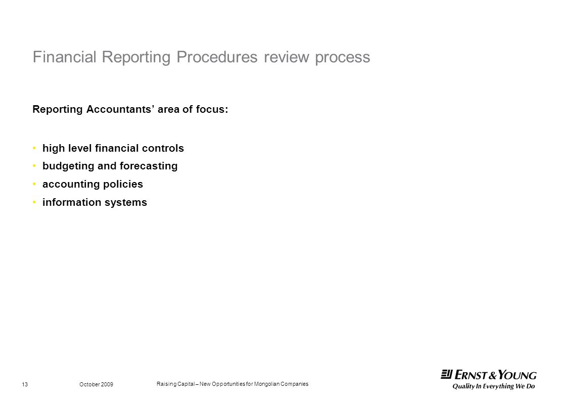 Raising Capital – New Opportunities for Mongolian Companies October 2009 13 Financial Reporting Procedures review process Reporting Accountants area o