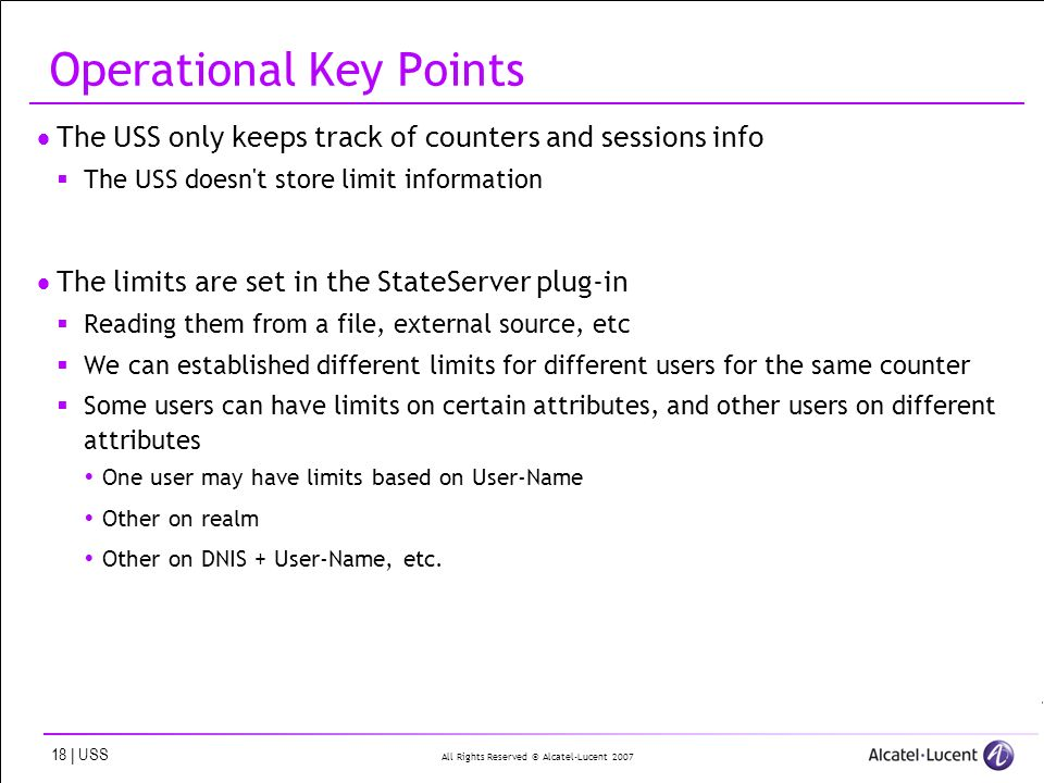 All Rights Reserved © Alcatel-Lucent 2007 18 | USS Operational Key Points The USS only keeps track of counters and sessions info The USS doesn t store limit information The limits are set in the StateServer plug-in Reading them from a file, external source, etc We can established different limits for different users for the same counter Some users can have limits on certain attributes, and other users on different attributes One user may have limits based on User-Name Other on realm Other on DNIS + User-Name, etc.