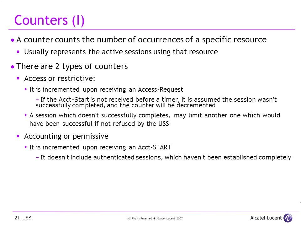 All Rights Reserved © Alcatel-Lucent 2007 21 | USS Counters (I) A counter counts the number of occurrences of a specific resource Usually represents the active sessions using that resource There are 2 types of counters Access or restrictive: It is incremented upon receiving an Access-Request –If the Acct-Start is not received before a timer, it is assumed the session wasn t successfully completed, and the counter will be decremented A session which doesn t successfully completes, may limit another one which would have been successful if not refused by the USS Accounting or permissive It is incremented upon receiving an Acct-START –It doesn t include authenticated sessions, which haven t been established completely