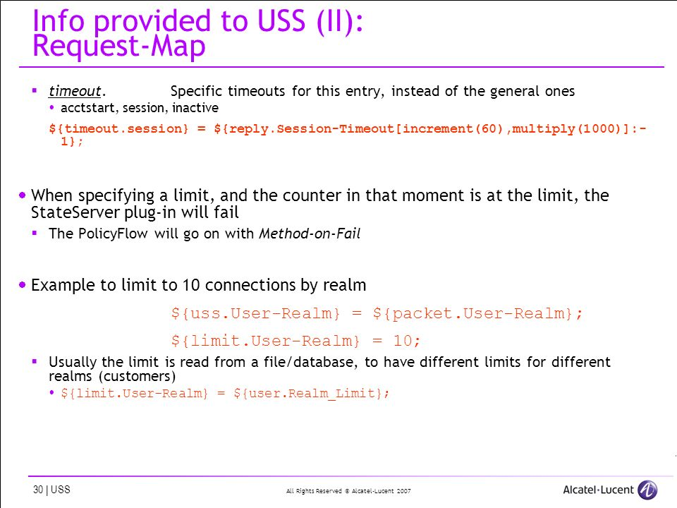 All Rights Reserved © Alcatel-Lucent 2007 30 | USS Info provided to USS (II): Request-Map timeout timeout.Specific timeouts for this entry, instead of the general ones acctstart, session, inactive ${timeout.session} = ${reply.Session-Timeout[increment(60),multiply(1000)]:- 1}; When specifying a limit, and the counter in that moment is at the limit, the StateServer plug-in will fail The PolicyFlow will go on with Method-on-Fail Example to limit to 10 connections by realm ${uss.User-Realm} = ${packet.User-Realm}; ${limit.User-Realm} = 10; Usually the limit is read from a file/database, to have different limits for different realms (customers) ${limit.User-Realm} = ${user.Realm_Limit};