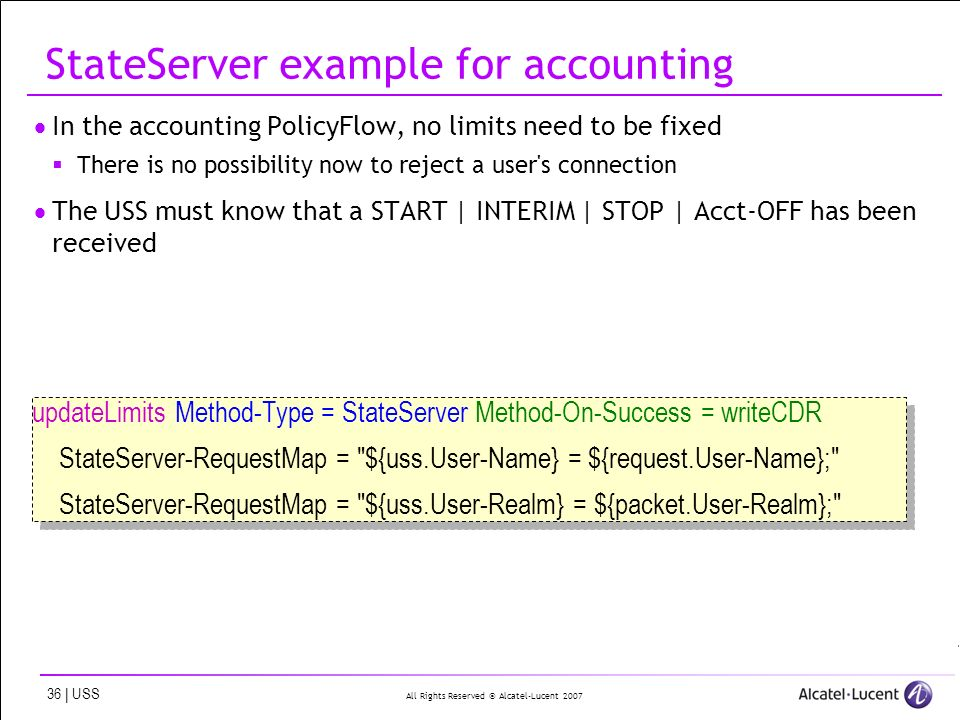 All Rights Reserved © Alcatel-Lucent 2007 36 | USS StateServer example for accounting In the accounting PolicyFlow, no limits need to be fixed There is no possibility now to reject a user s connection The USS must know that a START | INTERIM | STOP | Acct-OFF has been received updateLimits Method-Type = StateServer Method-On-Success = writeCDR StateServer-RequestMap = ${uss.User-Name} = ${request.User-Name}; StateServer-RequestMap = ${uss.User-Realm} = ${packet.User-Realm}; updateLimits Method-Type = StateServer Method-On-Success = writeCDR StateServer-RequestMap = ${uss.User-Name} = ${request.User-Name}; StateServer-RequestMap = ${uss.User-Realm} = ${packet.User-Realm};