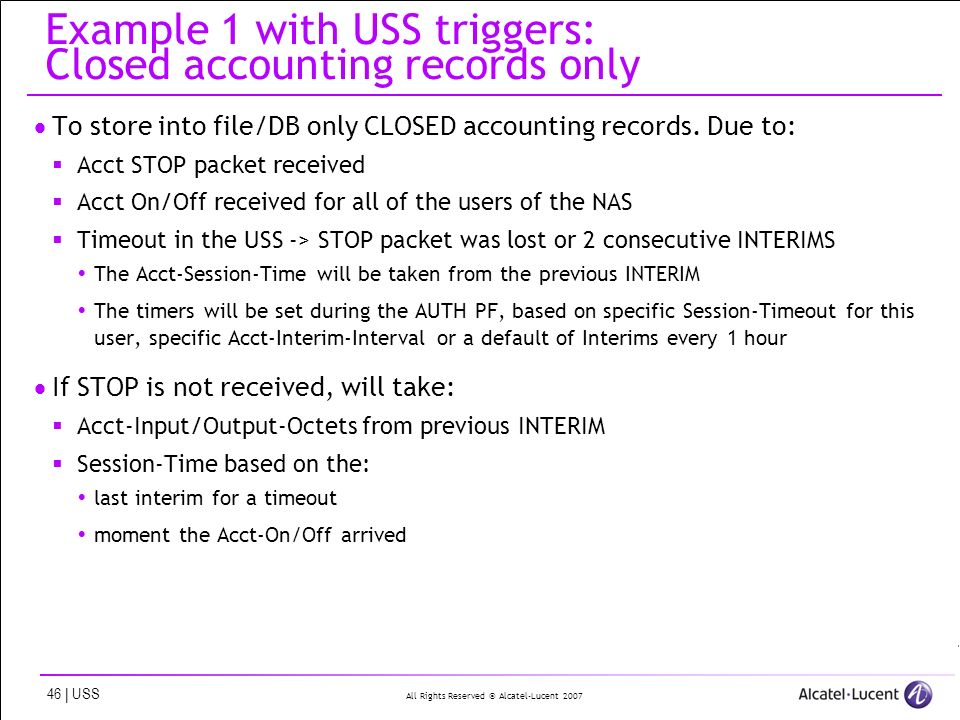 All Rights Reserved © Alcatel-Lucent 2007 46 | USS Example 1 with USS triggers: Closed accounting records only To store into file/DB only CLOSED accou