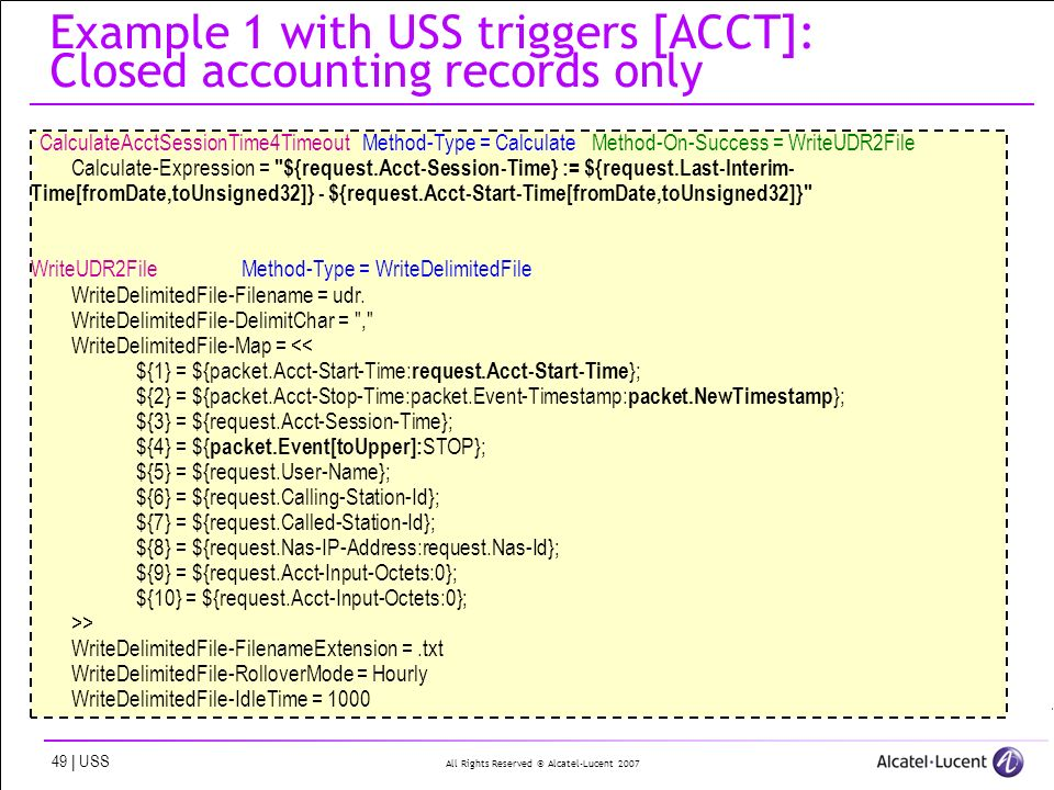 All Rights Reserved © Alcatel-Lucent 2007 49 | USS Example 1 with USS triggers [ACCT]: Closed accounting records only CalculateAcctSessionTime4Timeout Method-Type = Calculate Method-On-Success = WriteUDR2File Calculate-Expression = ${request.Acct-Session-Time} := ${request.Last-Interim- Time[fromDate,toUnsigned32]} - ${request.Acct-Start-Time[fromDate,toUnsigned32]} WriteUDR2FileMethod-Type = WriteDelimitedFile WriteDelimitedFile-Filename = udr.