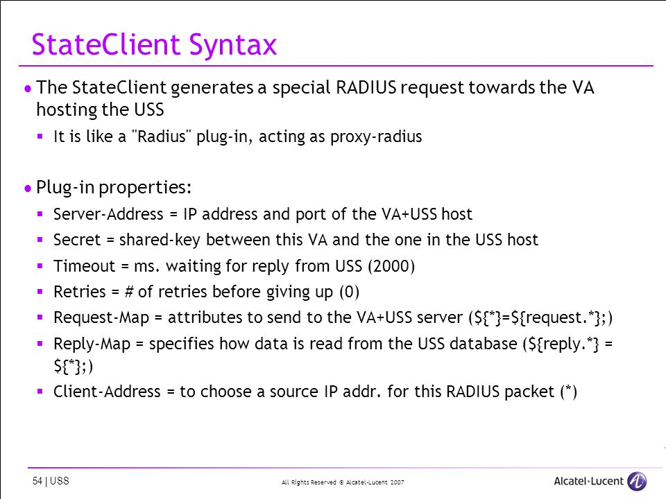 All Rights Reserved © Alcatel-Lucent 2007 54 | USS StateClient Syntax The StateClient generates a special RADIUS request towards the VA hosting the USS It is like a Radius plug-in, acting as proxy-radius Plug-in properties: Server-Address = IP address and port of the VA+USS host Secret = shared-key between this VA and the one in the USS host Timeout = ms.