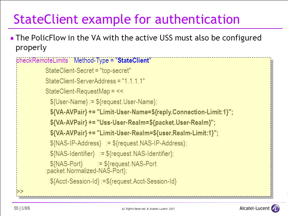 All Rights Reserved © Alcatel-Lucent 2007 55 | USS StateClient example for authentication The PolicFlow in the VA with the active USS must also be configured properly checkRemoteLimitsMethod-Type = StateClient StateClient-Secret = top-secret StateClient-ServerAddress = 1.1.1.1 StateClient-RequestMap = << ${User-Name} := ${request.User-Name}; ${VA-AVPair} += Limit-User-Name=${reply.Connection-Limit:1} ; ${VA-AVPair} += Uss-User-Realm=${packet.User-Realm} ; ${VA-AVPair} += Limit-User-Realm=${user.Realm-Limit:1} ; ${NAS-IP-Address} := ${request.NAS-IP-Address}; ${NAS-Identifier} := ${request.NAS-Identifier}; ${NAS-Port} := ${request.NAS-Port :packet.Normalized-NAS-Port}; ${Acct-Session-Id} :=${request.Acct-Session-Id} >> checkRemoteLimitsMethod-Type = StateClient StateClient-Secret = top-secret StateClient-ServerAddress = 1.1.1.1 StateClient-RequestMap = << ${User-Name} := ${request.User-Name}; ${VA-AVPair} += Limit-User-Name=${reply.Connection-Limit:1} ; ${VA-AVPair} += Uss-User-Realm=${packet.User-Realm} ; ${VA-AVPair} += Limit-User-Realm=${user.Realm-Limit:1} ; ${NAS-IP-Address} := ${request.NAS-IP-Address}; ${NAS-Identifier} := ${request.NAS-Identifier}; ${NAS-Port} := ${request.NAS-Port :packet.Normalized-NAS-Port}; ${Acct-Session-Id} :=${request.Acct-Session-Id} >>