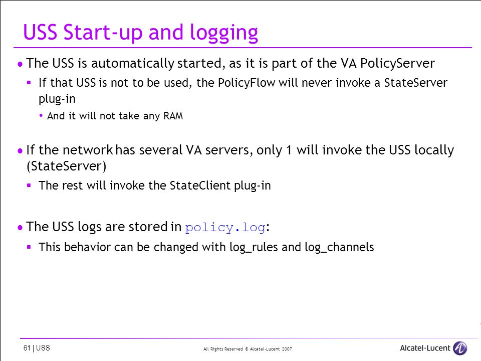 All Rights Reserved © Alcatel-Lucent 2007 61 | USS USS Start-up and logging The USS is automatically started, as it is part of the VA PolicyServer If that USS is not to be used, the PolicyFlow will never invoke a StateServer plug-in And it will not take any RAM If the network has several VA servers, only 1 will invoke the USS locally (StateServer) The rest will invoke the StateClient plug-in The USS logs are stored in policy.log : This behavior can be changed with log_rules and log_channels
