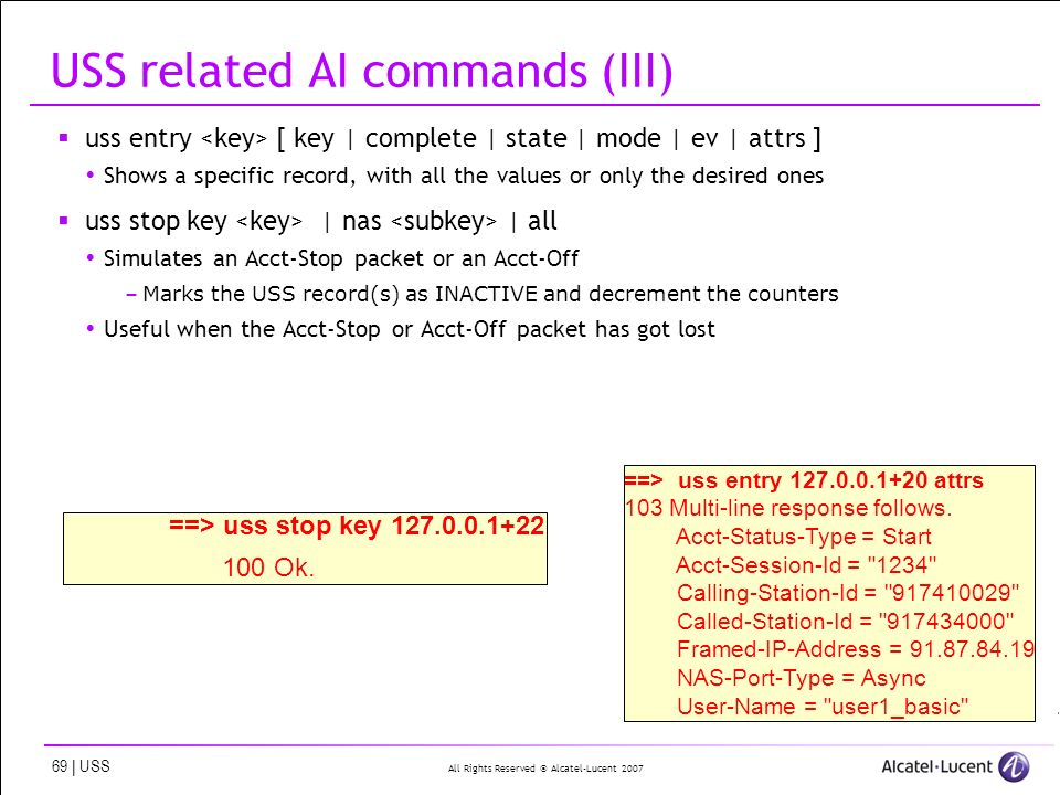 All Rights Reserved © Alcatel-Lucent 2007 69 | USS USS related AI commands (III) uss entry [ key | complete | state | mode | ev | attrs ] Shows a specific record, with all the values or only the desired ones uss stop key | nas | all Simulates an Acct-Stop packet or an Acct-Off –Marks the USS record(s) as INACTIVE and decrement the counters Useful when the Acct-Stop or Acct-Off packet has got lost ==> uss entry 127.0.0.1+20 attrs 103 Multi-line response follows.