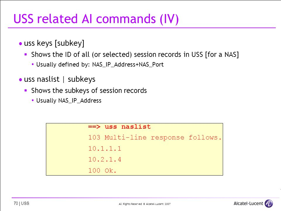 All Rights Reserved © Alcatel-Lucent 2007 70 | USS USS related AI commands (IV) uss keys [subkey] Shows the ID of all (or selected) session records in