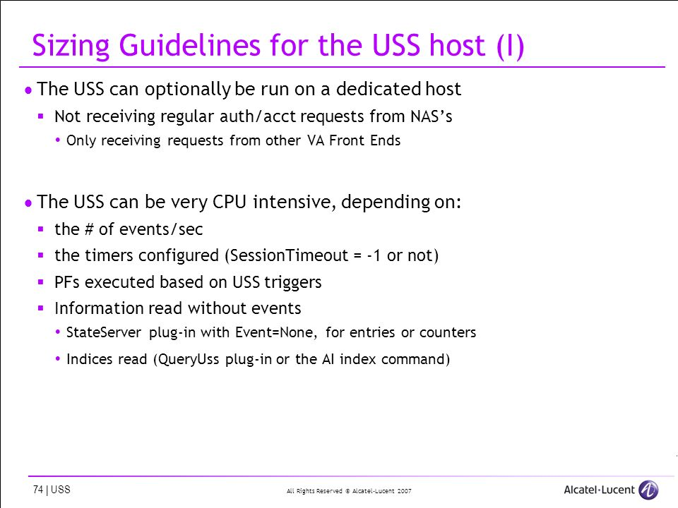 All Rights Reserved © Alcatel-Lucent 2007 74 | USS Sizing Guidelines for the USS host (I) The USS can optionally be run on a dedicated host Not receiving regular auth/acct requests from NASs Only receiving requests from other VA Front Ends The USS can be very CPU intensive, depending on: the # of events/sec the timers configured (SessionTimeout = -1 or not) PFs executed based on USS triggers Information read without events StateServer plug-in with Event=None, for entries or counters Indices read (QueryUss plug-in or the AI index command)