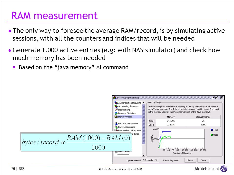 All Rights Reserved © Alcatel-Lucent 2007 76 | USS RAM measurement The only way to foresee the average RAM/record, is by simulating active sessions, with all the counters and indices that will be needed Generate 1.000 active entries (e.g: with NAS simulator) and check how much memory has been needed Based on the java memory AI command