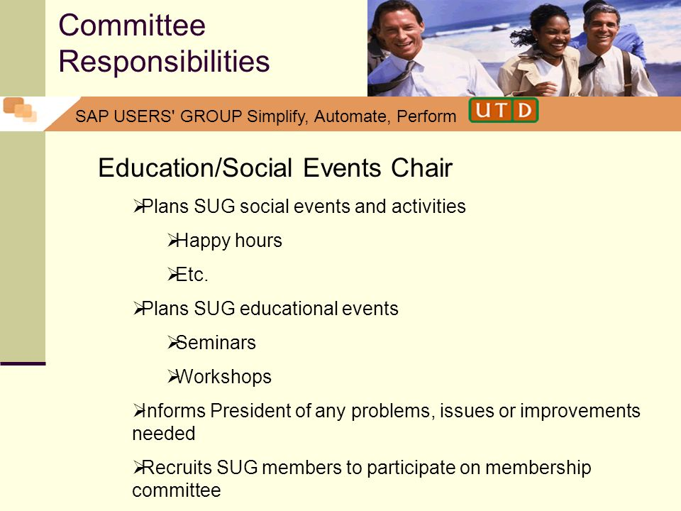SAP USERS' GROUP Simplify, Automate, Perform Committee Responsibilities Education/Social Events Chair Plans SUG social events and activities Happy hou