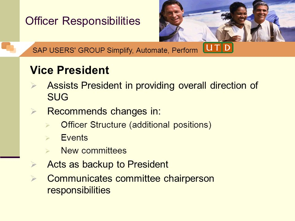 SAP USERS' GROUP Simplify, Automate, Perform Officer Responsibilities Vice President Assists President in providing overall direction of SUG Recommend