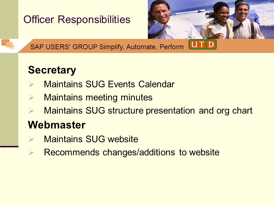 SAP USERS' GROUP Simplify, Automate, Perform Officer Responsibilities Secretary Maintains SUG Events Calendar Maintains meeting minutes Maintains SUG