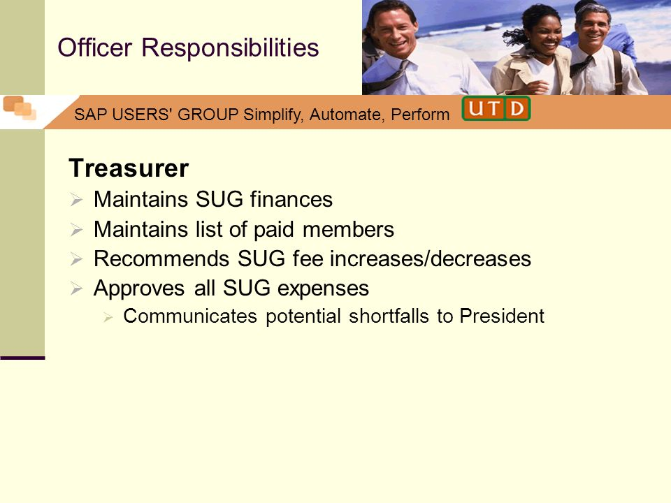 SAP USERS' GROUP Simplify, Automate, Perform Officer Responsibilities Treasurer Maintains SUG finances Maintains list of paid members Recommends SUG f