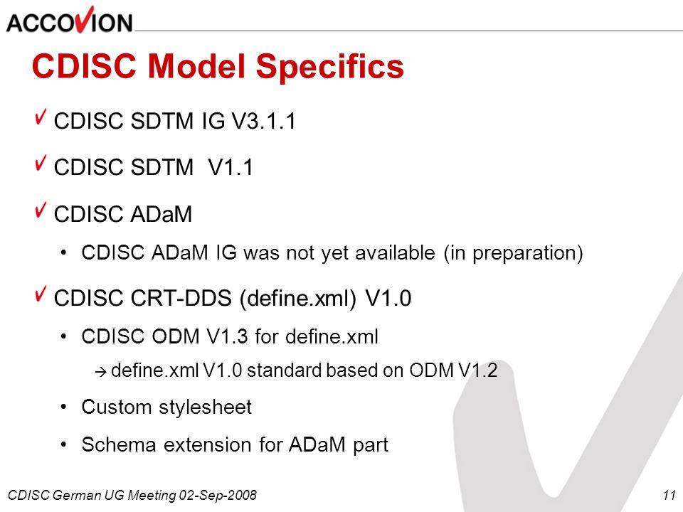 CDISC German UG Meeting 02-Sep-200811 CDISC Model Specifics CDISC SDTM IG V3.1.1 CDISC SDTM V1.1 CDISC ADaM CDISC ADaM IG was not yet available (in pr