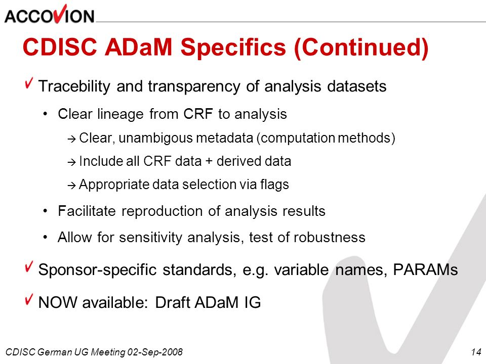 CDISC German UG Meeting 02-Sep-200814 CDISC ADaM Specifics (Continued) Tracebility and transparency of analysis datasets Clear lineage from CRF to ana