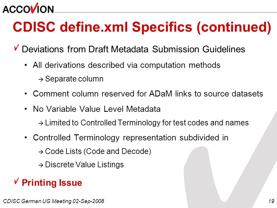 CDISC German UG Meeting 02-Sep-200819 CDISC define.xml Specifics (continued) Deviations from Draft Metadata Submission Guidelines All derivations desc