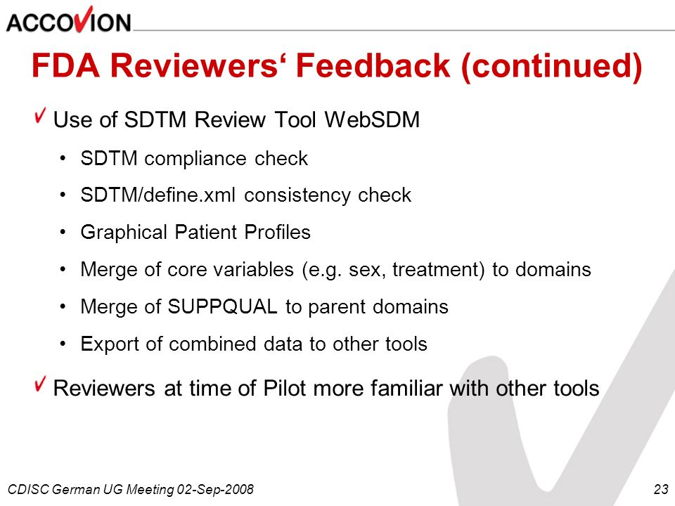 CDISC German UG Meeting 02-Sep-200823 FDA Reviewers Feedback (continued) Use of SDTM Review Tool WebSDM SDTM compliance check SDTM/define.xml consiste