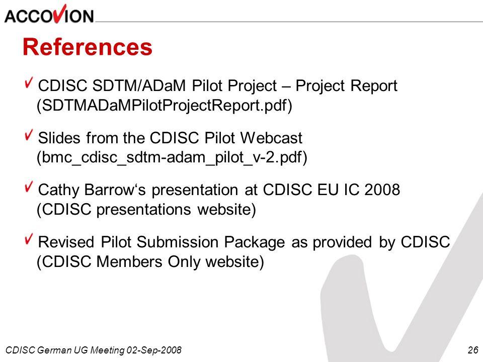 CDISC German UG Meeting 02-Sep-200826 References CDISC SDTM/ADaM Pilot Project – Project Report (SDTMADaMPilotProjectReport.pdf) Slides from the CDISC