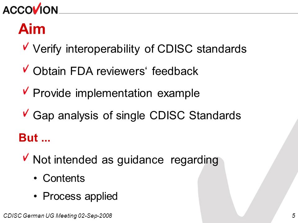 CDISC German UG Meeting 02-Sep-20085 Aim Verify interoperability of CDISC standards Obtain FDA reviewers feedback Provide implementation example Gap a