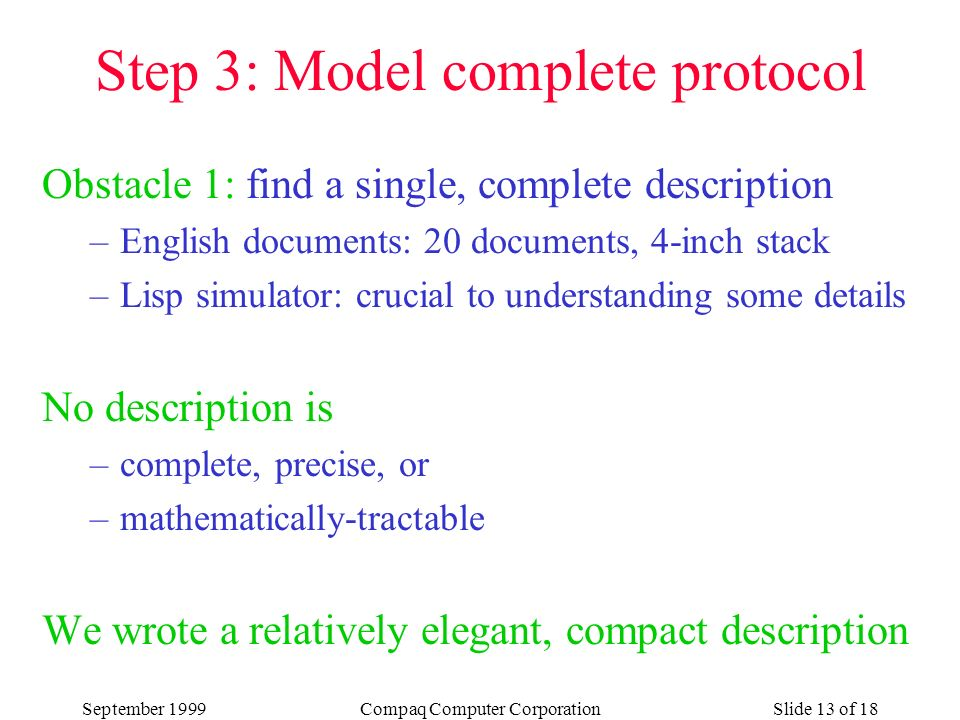 September 1999Compaq Computer CorporationSlide 13 of 18 Obstacle 1: find a single, complete description –English documents: 20 documents, 4-inch stack –Lisp simulator: crucial to understanding some details No description is –complete, precise, or –mathematically-tractable We wrote a relatively elegant, compact description Step 3: Model complete protocol