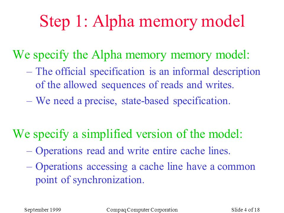 September 1999Compaq Computer CorporationSlide 4 of 18 Step 1: Alpha memory model We specify the Alpha memory memory model: –The official specification is an informal description of the allowed sequences of reads and writes.