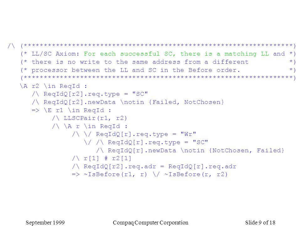 September 1999Compaq Computer CorporationSlide 9 of 18 /\ (*******************************************************************) (* LL/SC Axiom: For each successful SC, there is a matching LL and *) (* there is no write to the same address from a different *) (* processor between the LL and SC in the Before order.