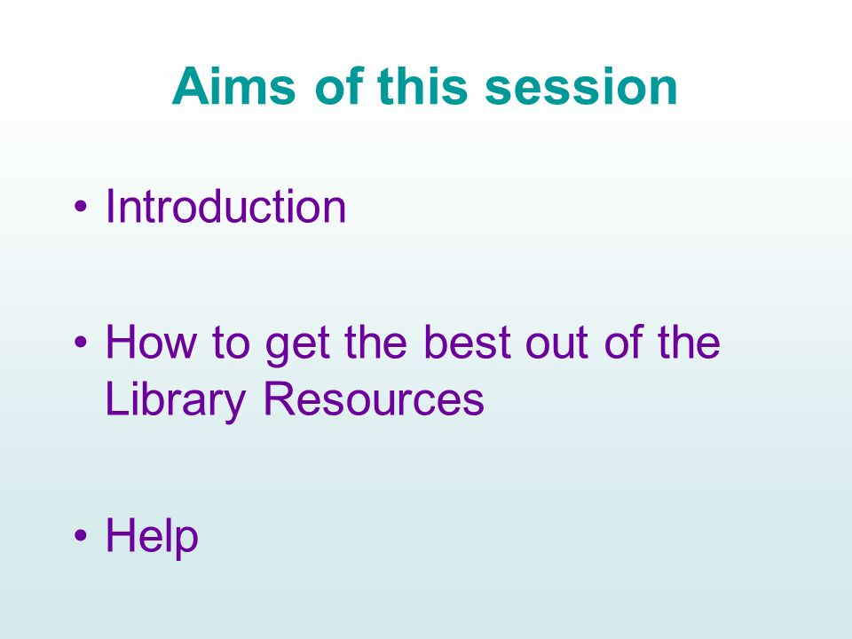 Aims of this session Introduction How to get the best out of the Library Resources Help