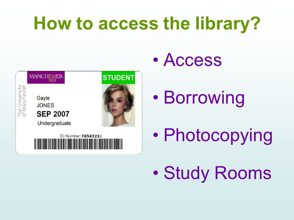 How to access the library Access Borrowing Photocopying Study Rooms