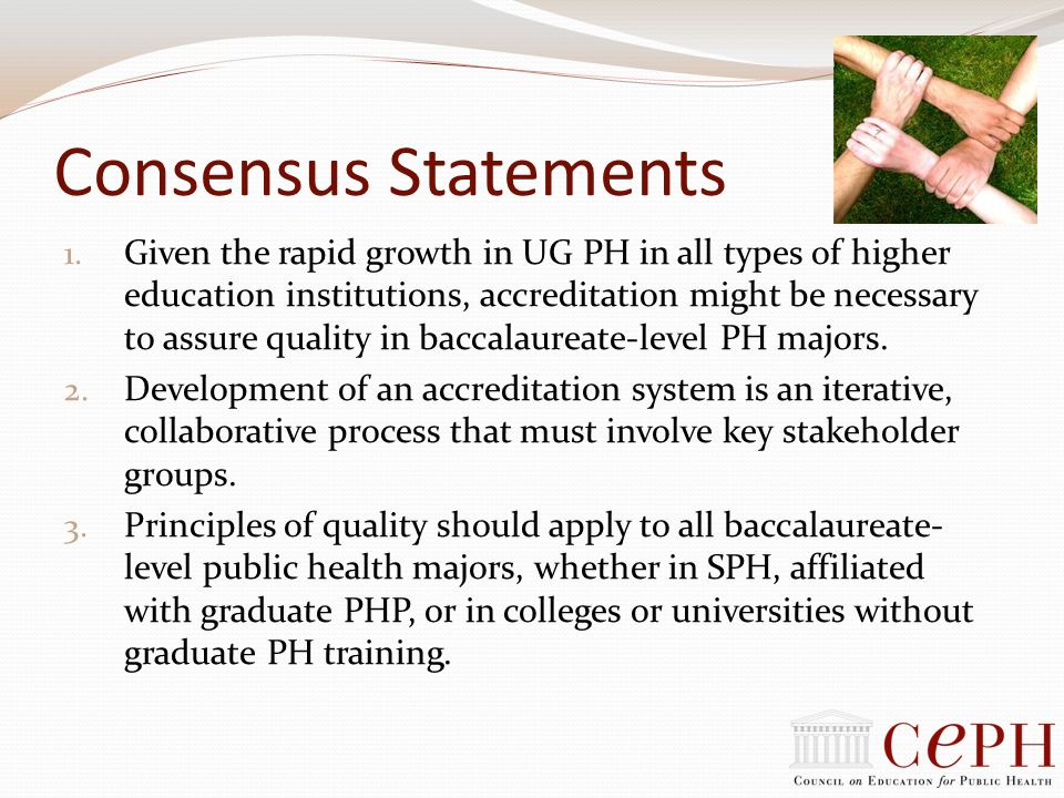 Consensus Statements 1. Given the rapid growth in UG PH in all types of higher education institutions, accreditation might be necessary to assure qual