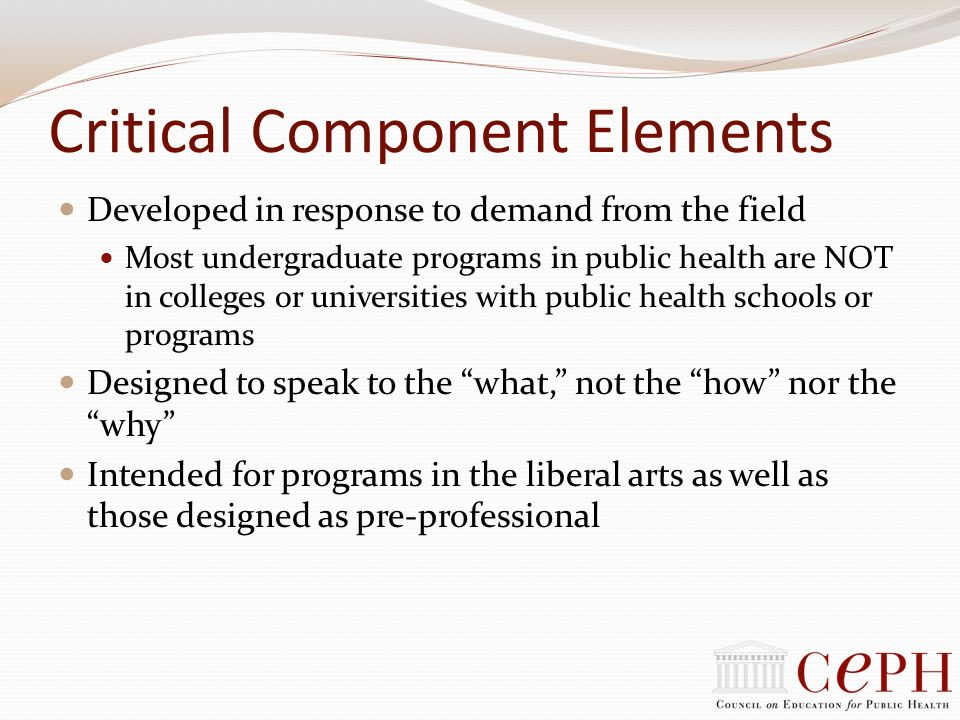 Critical Component Elements Developed in response to demand from the field Most undergraduate programs in public health are NOT in colleges or univers