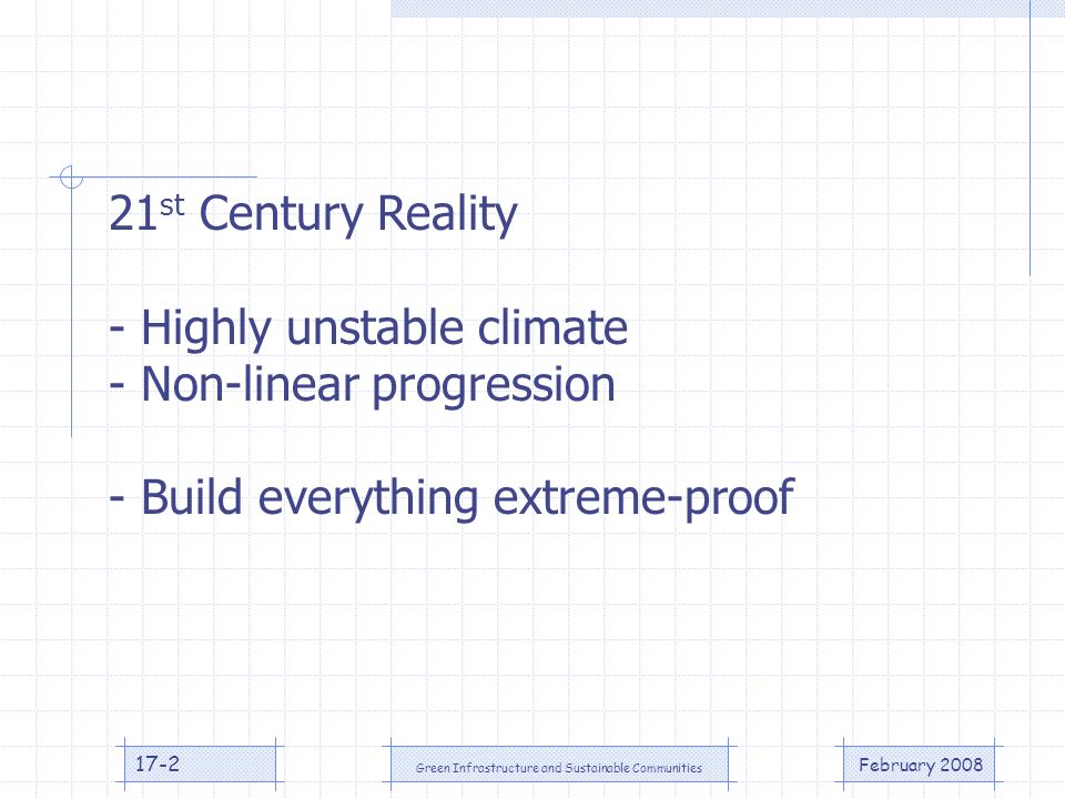 February 2008 Green Infrastructure and Sustainable Communities 17-2 21 st Century Reality - Highly unstable climate - Non-linear progression - Build everything extreme-proof