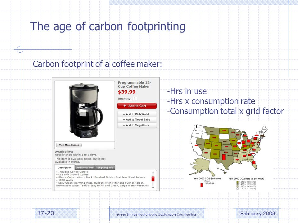 February 2008 Green Infrastructure and Sustainable Communities 17-20 The age of carbon footprinting Carbon footprint of a coffee maker: -Hrs in use -Hrs x consumption rate -Consumption total x grid factor