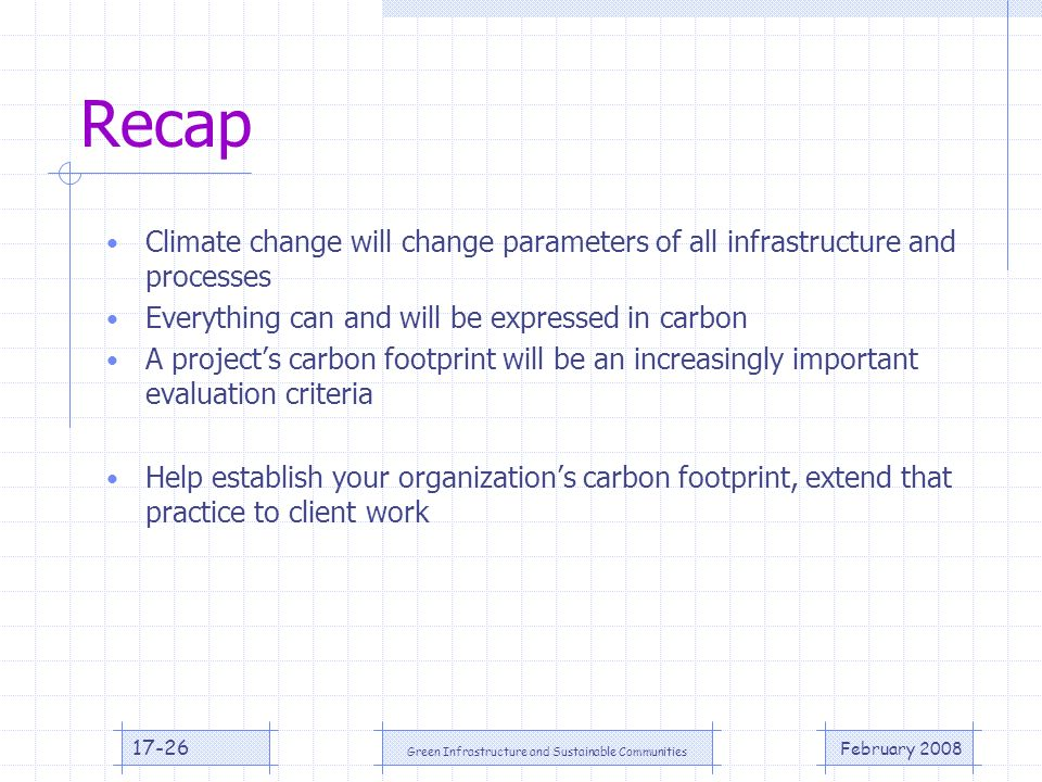 February 2008 Green Infrastructure and Sustainable Communities 17-26 Recap Climate change will change parameters of all infrastructure and processes Everything can and will be expressed in carbon A projects carbon footprint will be an increasingly important evaluation criteria Help establish your organizations carbon footprint, extend that practice to client work