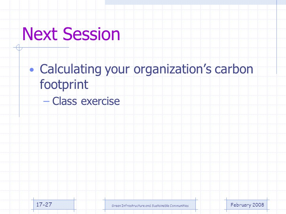 February 2008 Green Infrastructure and Sustainable Communities 17-27 Next Session Calculating your organizations carbon footprint –Class exercise