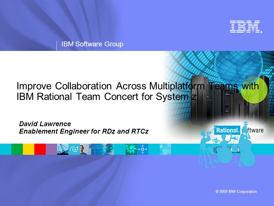 ® IBM Software Group © 2009 IBM Corporation Improve Collaboration Across Multiplatform Teams with IBM Rational Team Concert for System z David Lawrenc