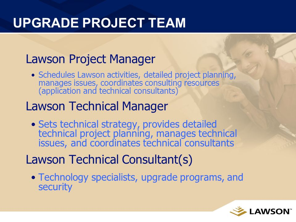 UPGRADE PROJECT TEAM Lawson Client Manager Activates upgrade registration and licenses Orders software, upgrade programs Lawson Practice Manager Initi