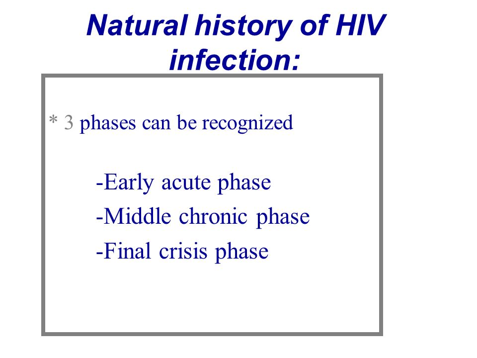 Natural history of HIV infection: * 3 phases can be recognized -Early acute phase -Middle chronic phase -Final crisis phase