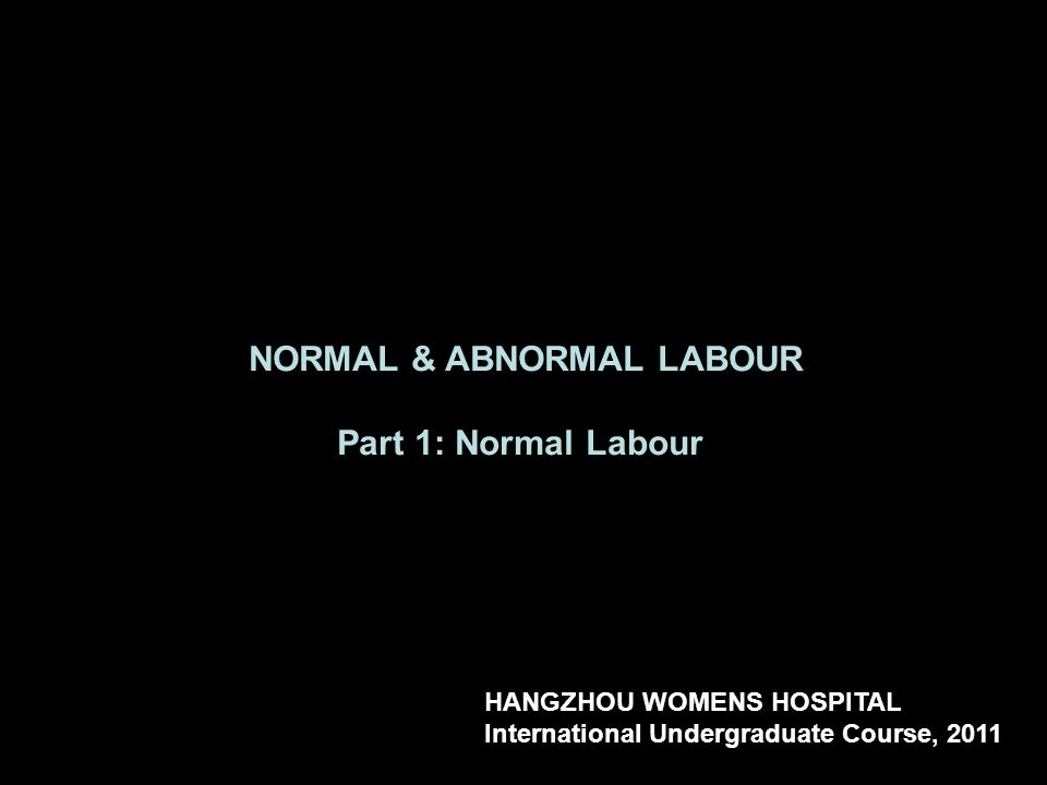 NORMAL & ABNORMAL LABOUR Part 1: Normal Labour HANGZHOU WOMENS HOSPITAL International Undergraduate Course, 2011