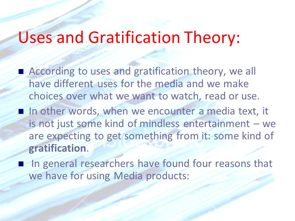 Uses and Gratification Theory: According to uses and gratification theory, we all have different uses for the media and we make choices over what we w