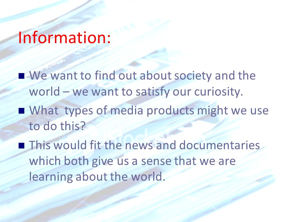Information: We want to find out about society and the world – we want to satisfy our curiosity. What types of media products might we use to do this?