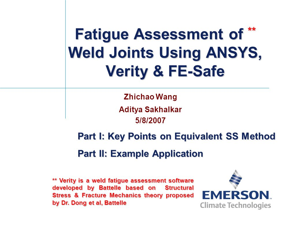 Fatigue Assessment of ** Weld Joints Using ANSYS, Verity & FE-Safe Zhichao Wang Aditya Sakhalkar 5/8/2007 ** Verity is a weld fatigue assessment softw