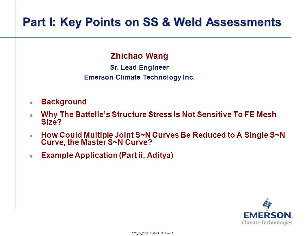 ECT_wht_templ 1/10/2014 11:16 AM 2 Part I: Key Points on SS & Weld Assessments Zhichao Wang Sr. Lead Engineer Emerson Climate Technology Inc. Backgrou