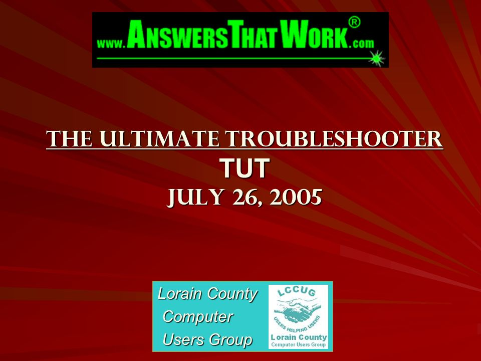 The Ultimate Troubleshooter TUT July 26, 2005 Lorain County Computer Computer Users Group Users Group