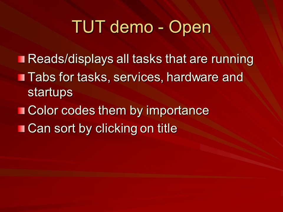 TUT demo - Open Reads/displays all tasks that are running Tabs for tasks, services, hardware and startups Color codes them by importance Can sort by c