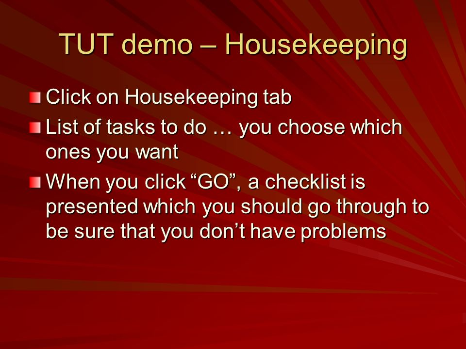 TUT demo – Housekeeping Click on Housekeeping tab List of tasks to do … you choose which ones you want When you click GO, a checklist is presented whi