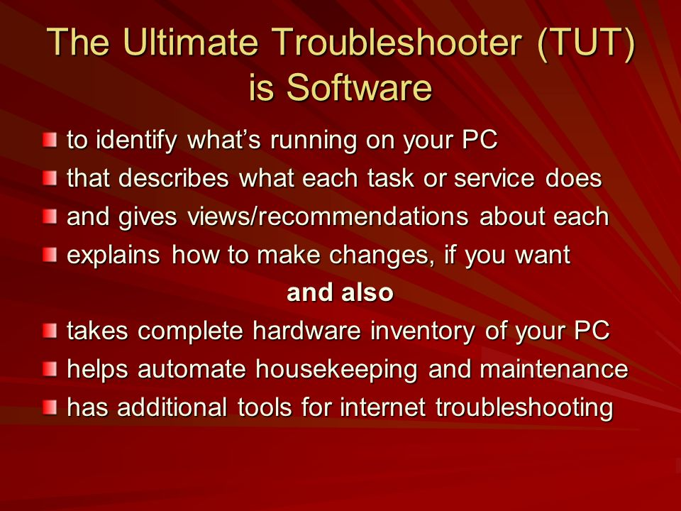 The Ultimate Troubleshooter (TUT) is Software to identify whats running on your PC that describes what each task or service does and gives views/recom